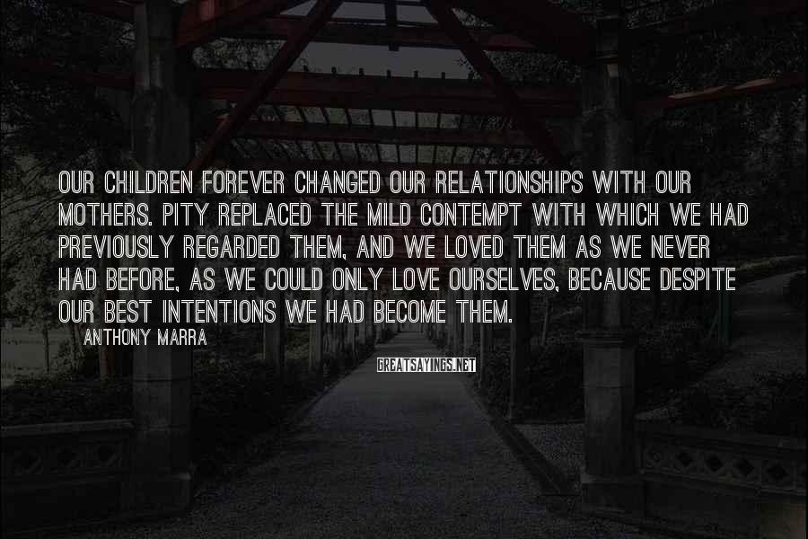 Anthony Marra Sayings: Our children forever changed our relationships with our mothers. Pity replaced the mild contempt with