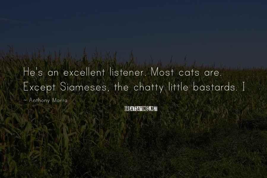 Anthony Marra Sayings: He's an excellent listener. Most cats are. Except Siameses, the chatty little bastards. I