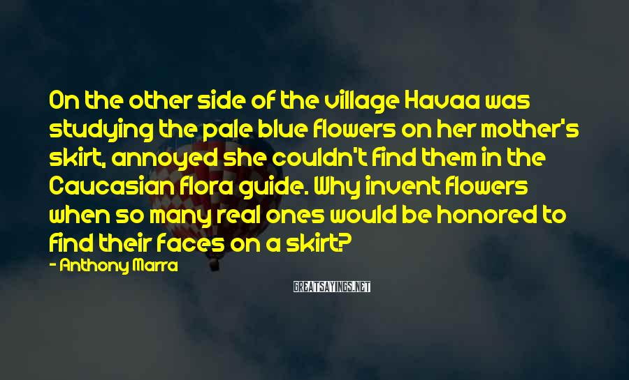 Anthony Marra Sayings: On the other side of the village Havaa was studying the pale blue flowers on