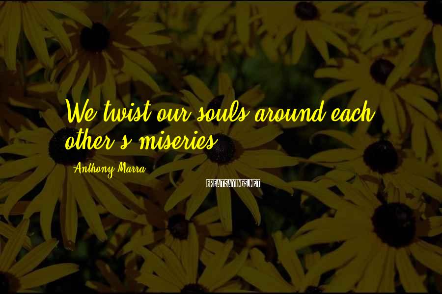 Anthony Marra Sayings: We twist our souls around each other's miseries.