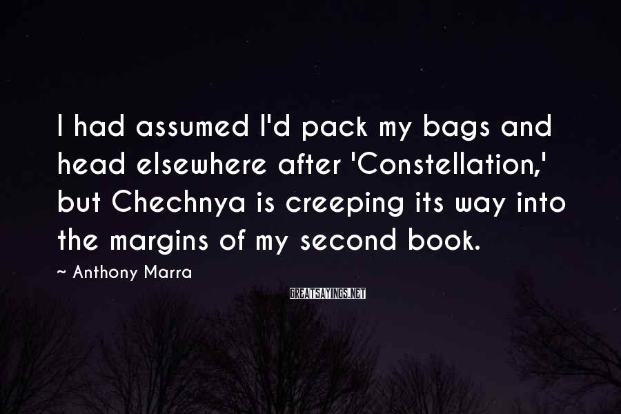 Anthony Marra Sayings: I had assumed I'd pack my bags and head elsewhere after 'Constellation,' but Chechnya is