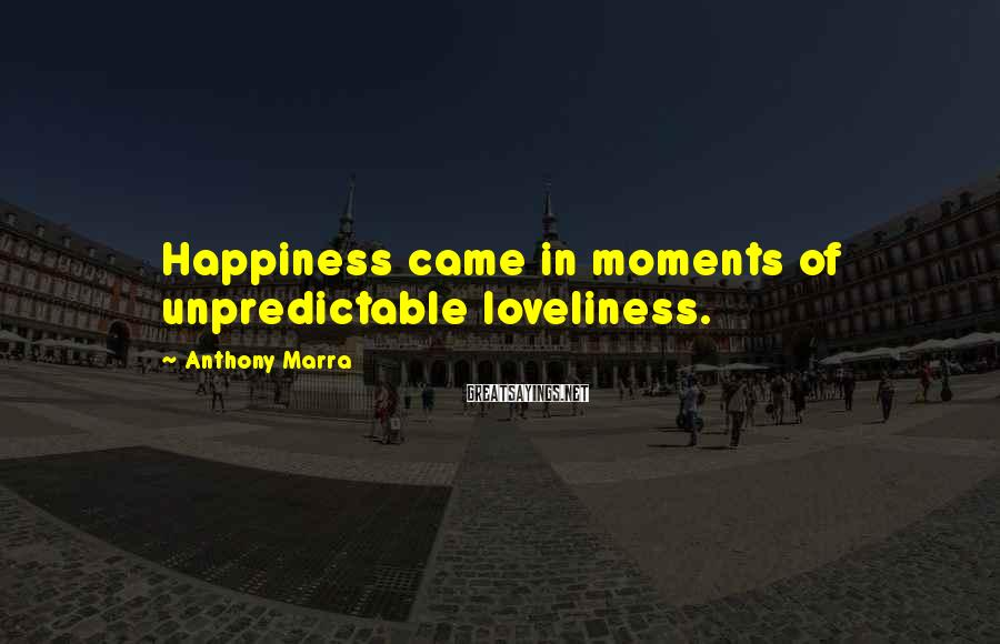 Anthony Marra Sayings: Happiness came in moments of unpredictable loveliness.