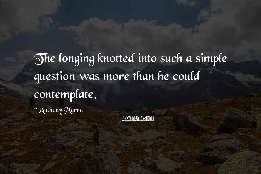 Anthony Marra Sayings: The longing knotted into such a simple question was more than he could contemplate.
