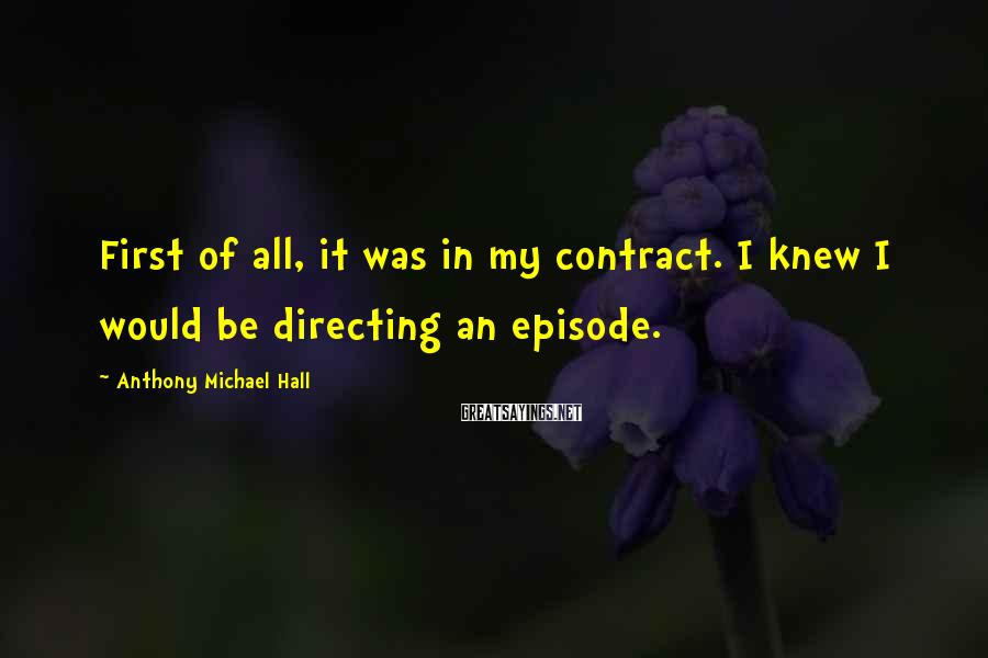 Anthony Michael Hall Sayings: First of all, it was in my contract. I knew I would be directing an