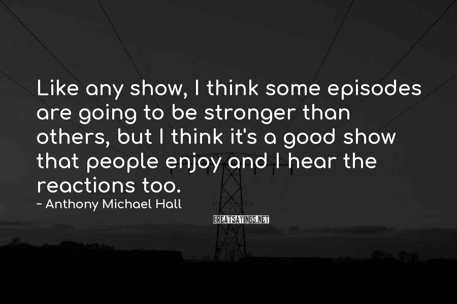Anthony Michael Hall Sayings: Like any show, I think some episodes are going to be stronger than others, but