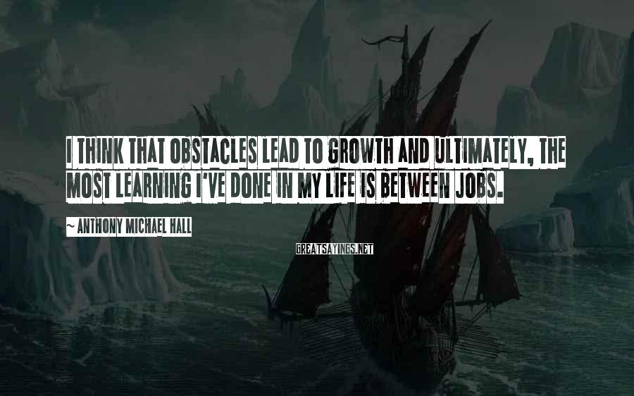 Anthony Michael Hall Sayings: I think that obstacles lead to growth and ultimately, the most learning I've done in