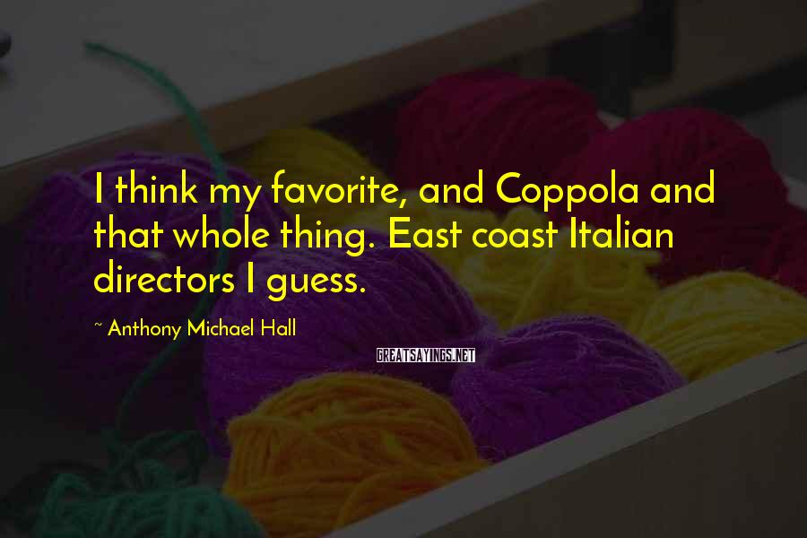 Anthony Michael Hall Sayings: I think my favorite, and Coppola and that whole thing. East coast Italian directors I