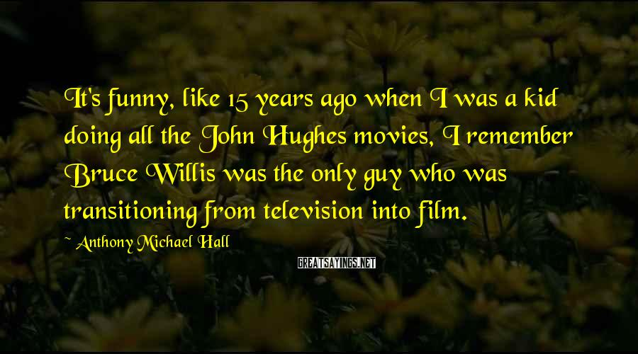 Anthony Michael Hall Sayings: It's funny, like 15 years ago when I was a kid doing all the John