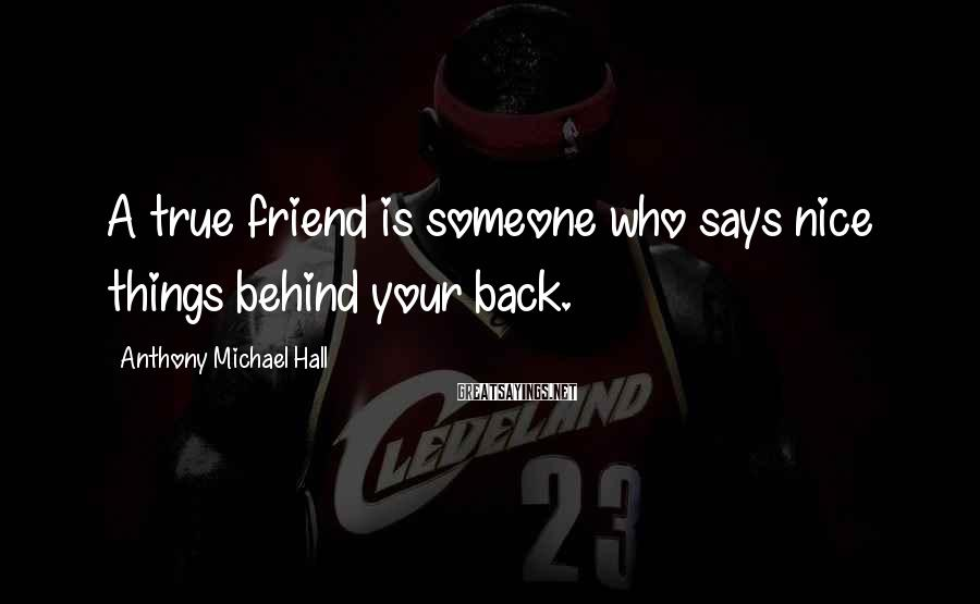 Anthony Michael Hall Sayings: A true friend is someone who says nice things behind your back.