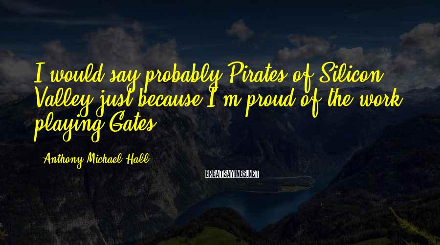 Anthony Michael Hall Sayings: I would say probably Pirates of Silicon Valley just because I'm proud of the work,