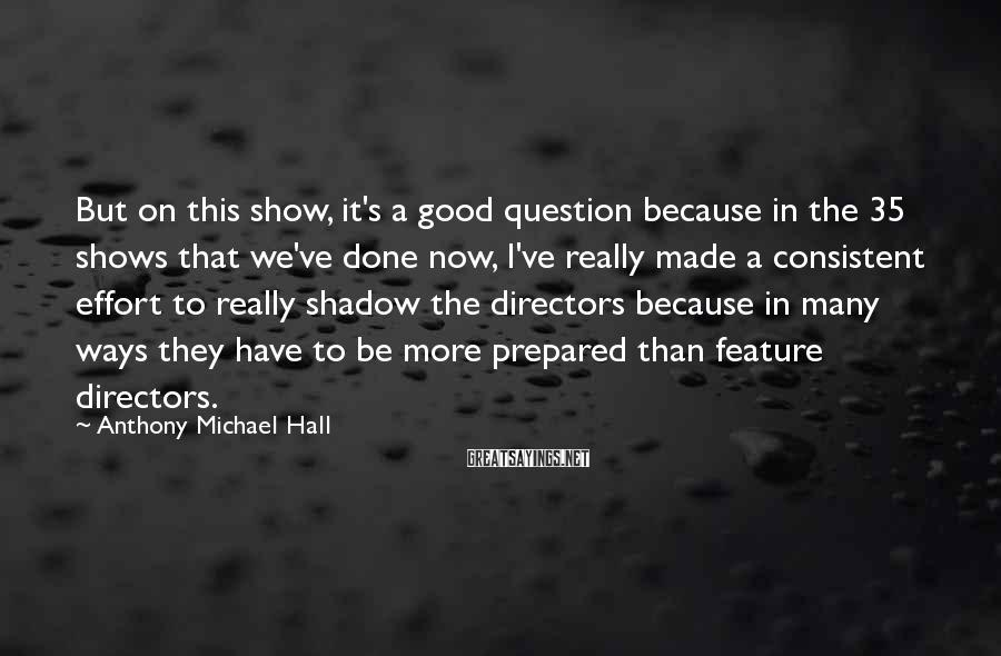 Anthony Michael Hall Sayings: But on this show, it's a good question because in the 35 shows that we've