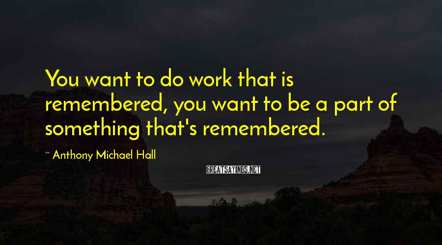 Anthony Michael Hall Sayings: You want to do work that is remembered, you want to be a part of