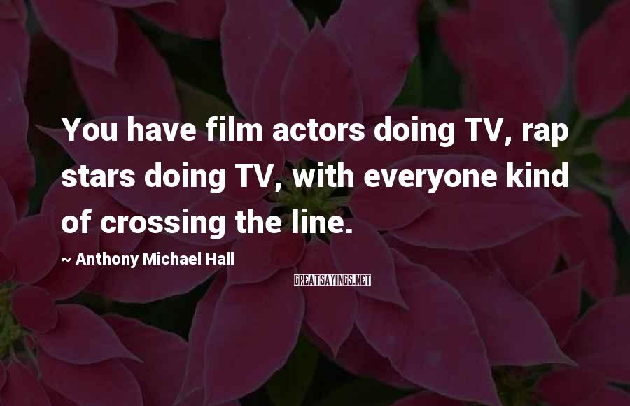 Anthony Michael Hall Sayings: You have film actors doing TV, rap stars doing TV, with everyone kind of crossing