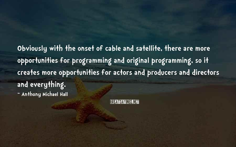 Anthony Michael Hall Sayings: Obviously with the onset of cable and satellite, there are more opportunities for programming and