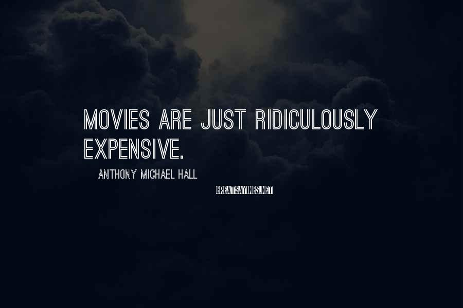 Anthony Michael Hall Sayings: Movies are just ridiculously expensive.
