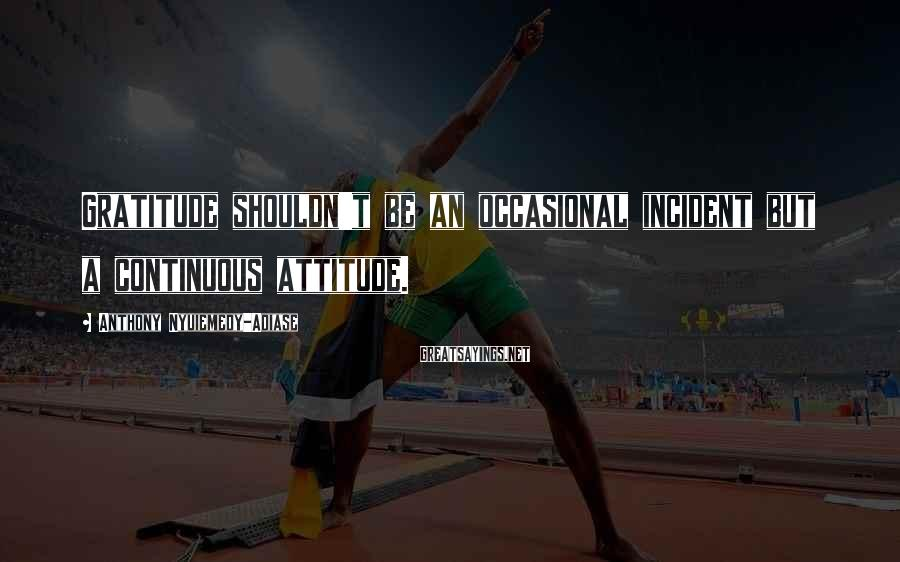 Anthony Nyuiemedy-Adiase Sayings: Gratitude shouldn't be an occasional incident but a continuous attitude.
