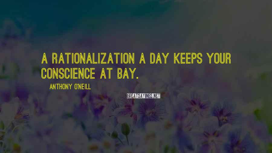 Anthony O'Neill Sayings: A rationalization a day keeps your conscience at bay.