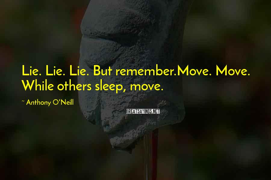 Anthony O'Neill Sayings: Lie. Lie. Lie. But remember.Move. Move. While others sleep, move.