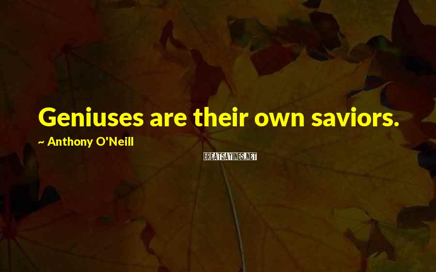 Anthony O'Neill Sayings: Geniuses are their own saviors.