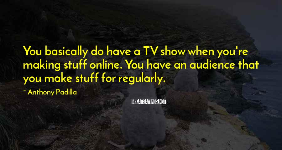 Anthony Padilla Sayings: You basically do have a TV show when you're making stuff online. You have an