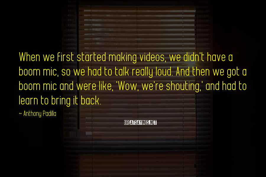 Anthony Padilla Sayings: When we first started making videos, we didn't have a boom mic, so we had