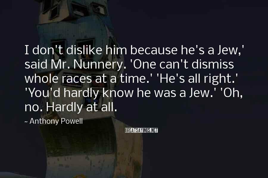 Anthony Powell Sayings: I don't dislike him because he's a Jew,' said Mr. Nunnery. 'One can't dismiss whole