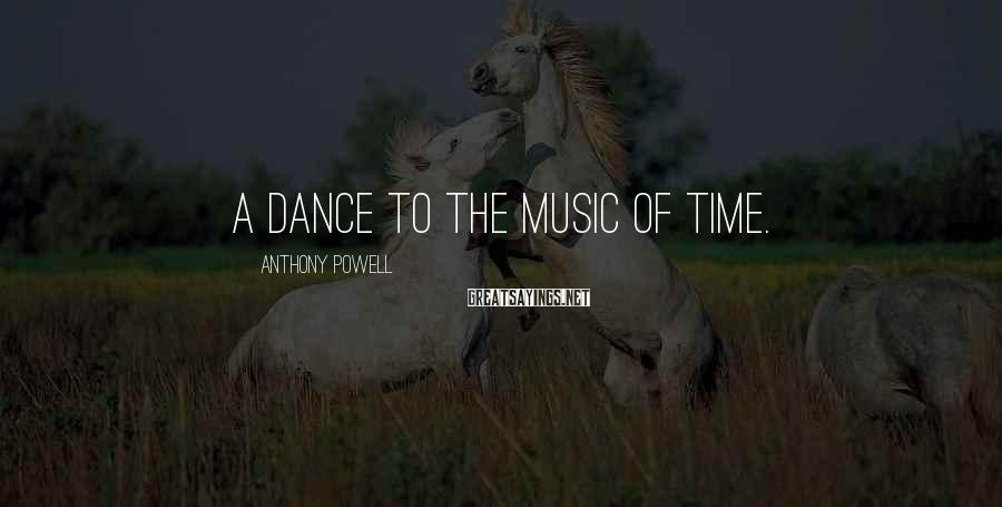 Anthony Powell Sayings: A dance to the music of time.