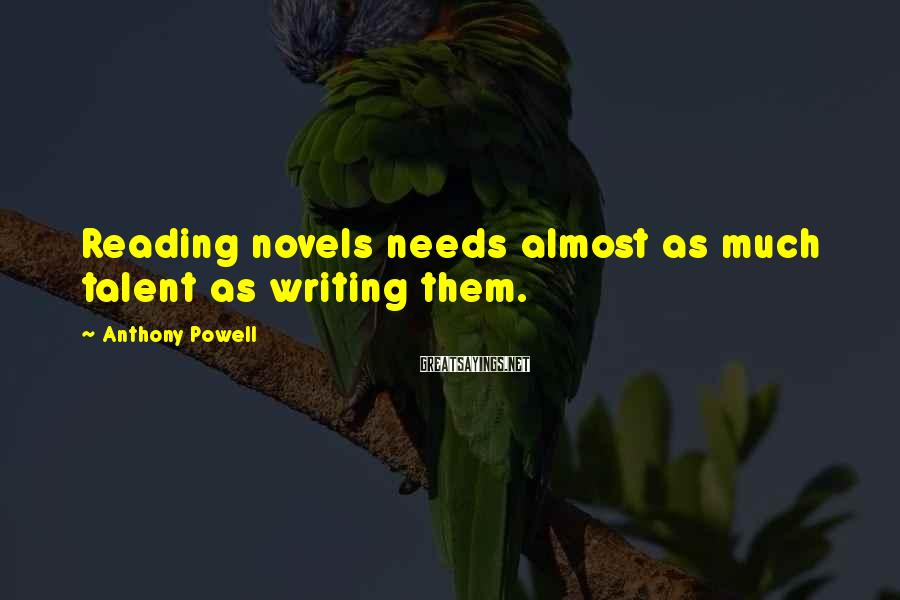 Anthony Powell Sayings: Reading novels needs almost as much talent as writing them.