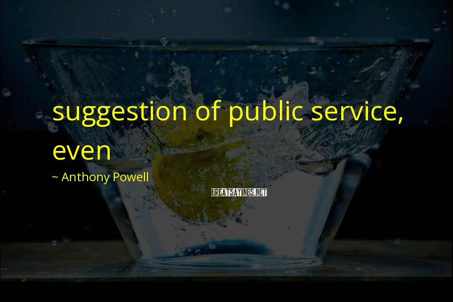 Anthony Powell Sayings: suggestion of public service, even