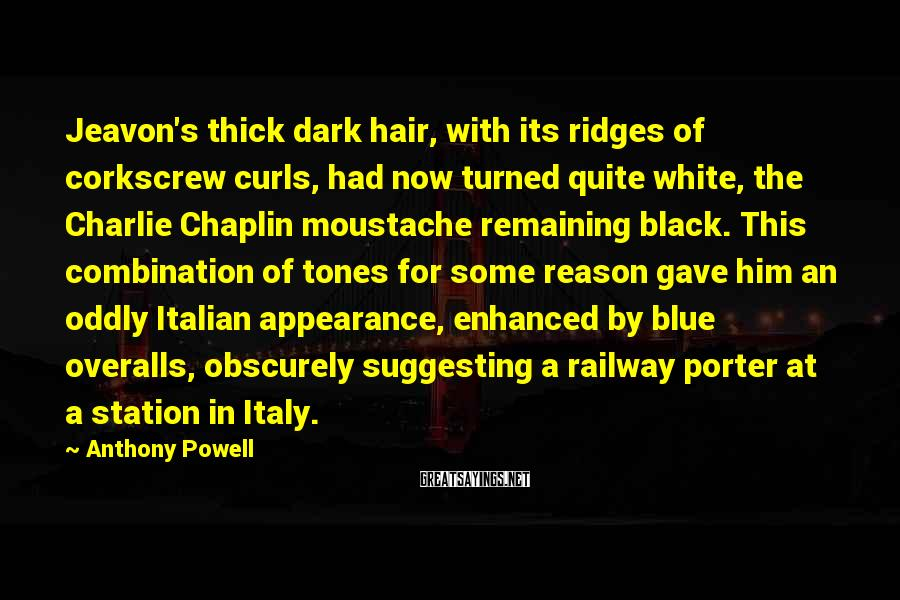 Anthony Powell Sayings: Jeavon's thick dark hair, with its ridges of corkscrew curls, had now turned quite white,