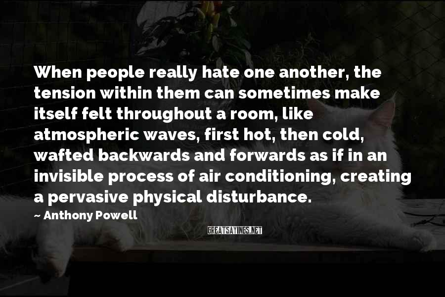 Anthony Powell Sayings: When people really hate one another, the tension within them can sometimes make itself felt