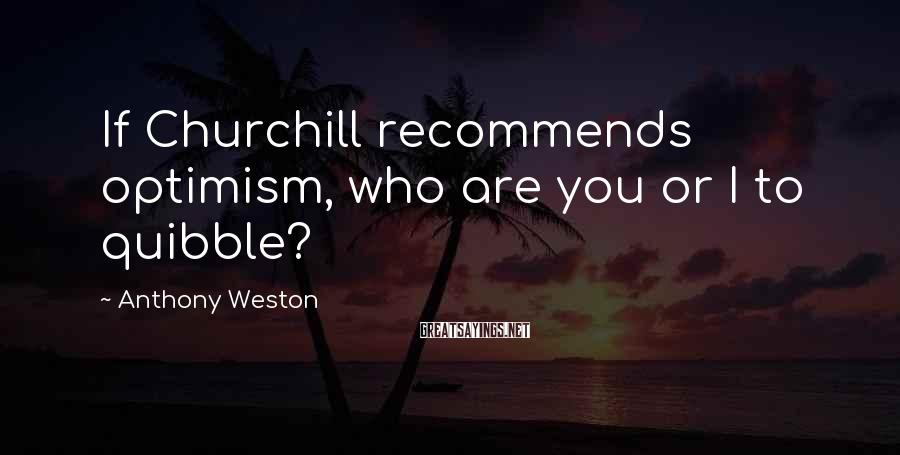 Anthony Weston Sayings: If Churchill recommends optimism, who are you or I to quibble?