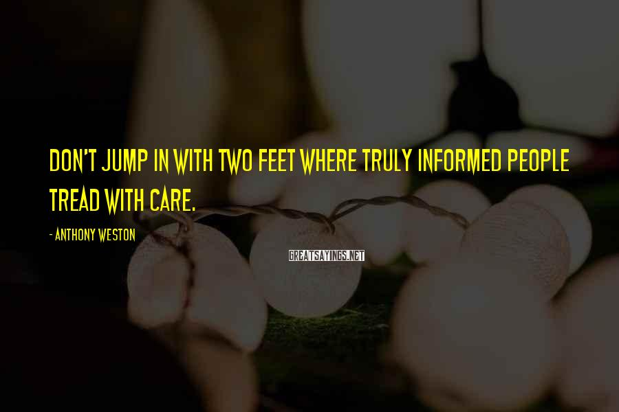 Anthony Weston Sayings: Don't jump in with two feet where truly informed people tread with care.