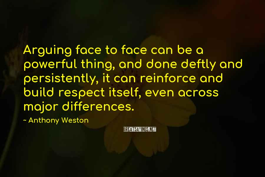 Anthony Weston Sayings: Arguing face to face can be a powerful thing, and done deftly and persistently, it