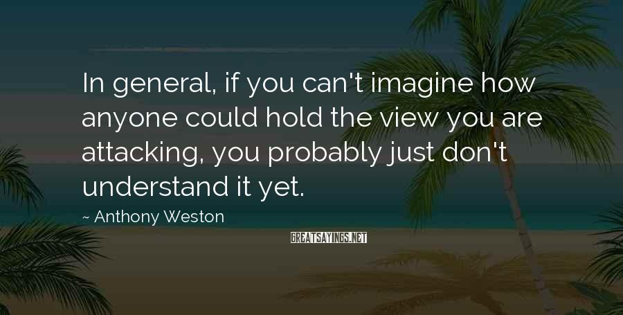Anthony Weston Sayings: In general, if you can't imagine how anyone could hold the view you are attacking,