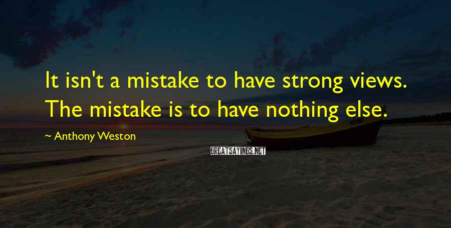 Anthony Weston Sayings: It isn't a mistake to have strong views. The mistake is to have nothing else.