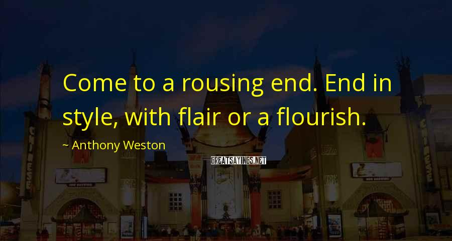 Anthony Weston Sayings: Come to a rousing end. End in style, with flair or a flourish.