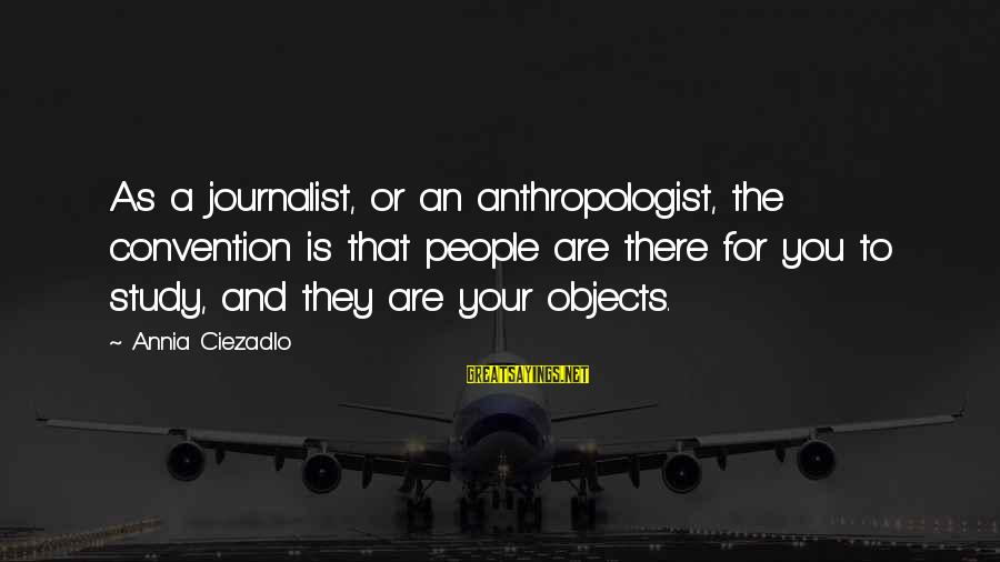 Anthropologist Sayings By Annia Ciezadlo: As a journalist, or an anthropologist, the convention is that people are there for you