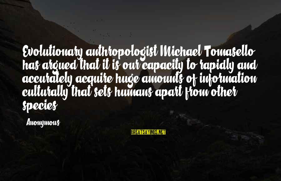 Anthropologist Sayings By Anonymous: Evolutionary anthropologist Michael Tomasello has argued that it is our capacity to rapidly and accurately