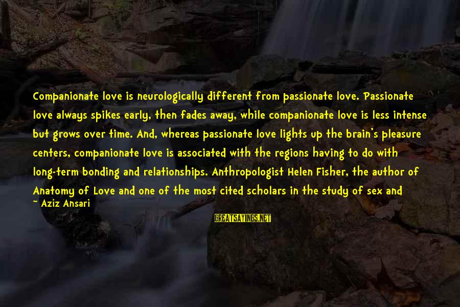 Anthropologist Sayings By Aziz Ansari: Companionate love is neurologically different from passionate love. Passionate love always spikes early, then fades