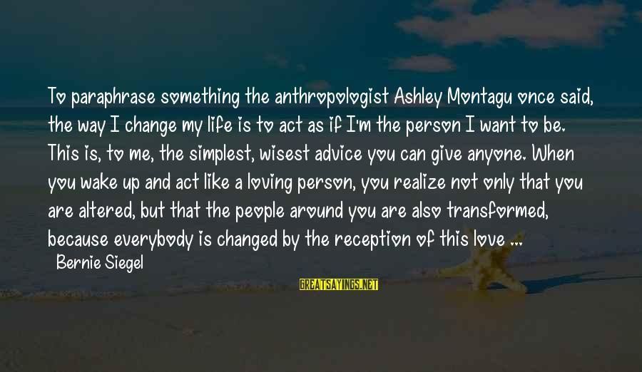 Anthropologist Sayings By Bernie Siegel: To paraphrase something the anthropologist Ashley Montagu once said, the way I change my life