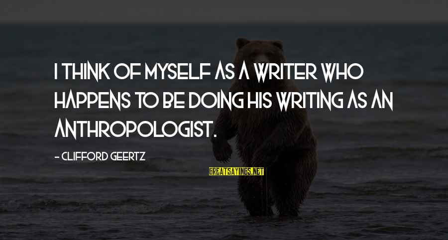 Anthropologist Sayings By Clifford Geertz: I think of myself as a writer who happens to be doing his writing as