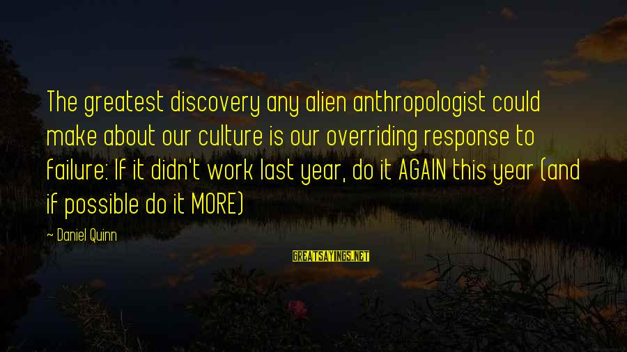Anthropologist Sayings By Daniel Quinn: The greatest discovery any alien anthropologist could make about our culture is our overriding response