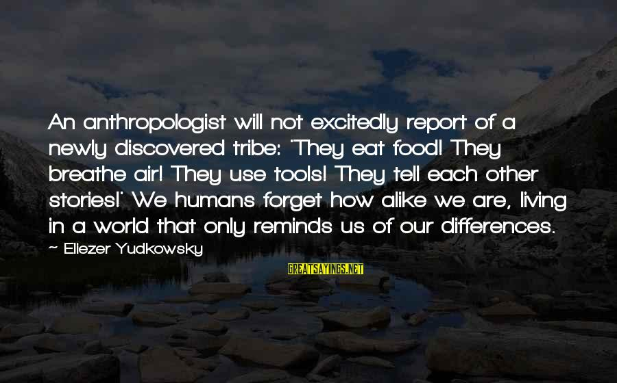 Anthropologist Sayings By Eliezer Yudkowsky: An anthropologist will not excitedly report of a newly discovered tribe: 'They eat food! They