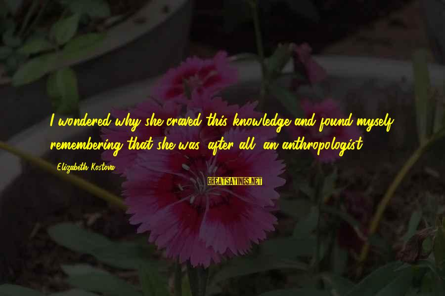 Anthropologist Sayings By Elizabeth Kostova: I wondered why she craved this knowledge and found myself remembering that she was, after