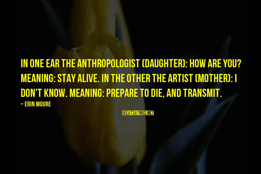 Anthropologist Sayings By Erin Moure: In one ear the anthropologist (daughter): how are you? meaning: stay alive. In the other