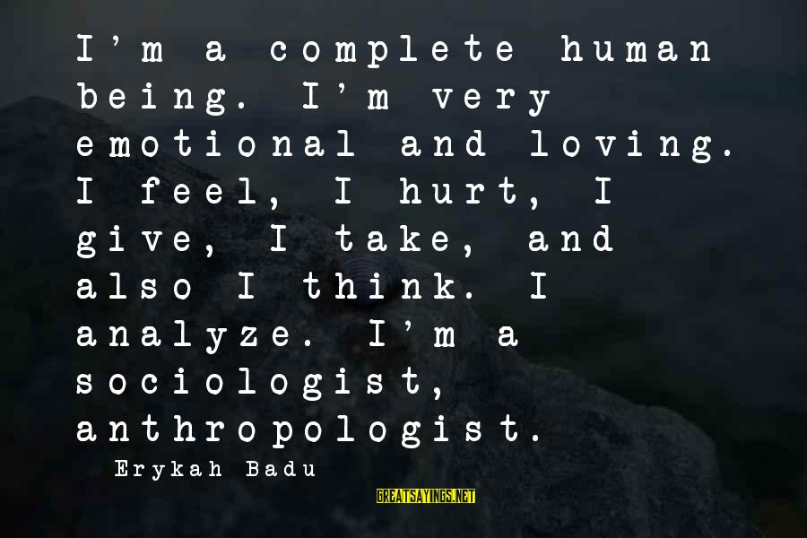Anthropologist Sayings By Erykah Badu: I'm a complete human being. I'm very emotional and loving. I feel, I hurt, I