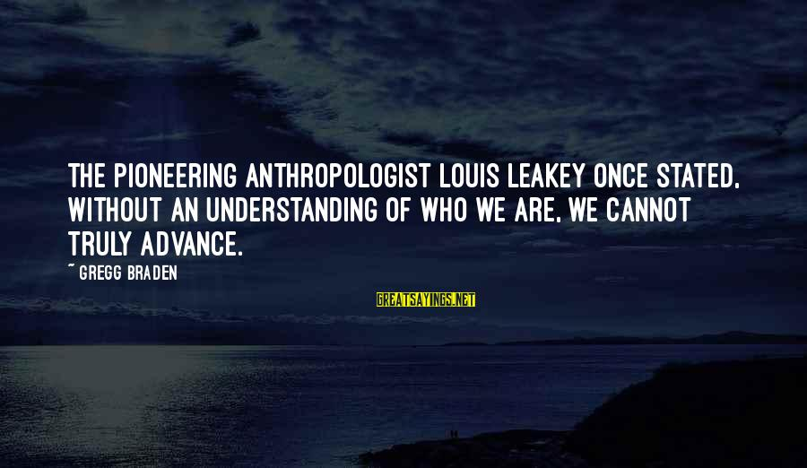 Anthropologist Sayings By Gregg Braden: The pioneering anthropologist Louis Leakey once stated, Without an understanding of who we are, we