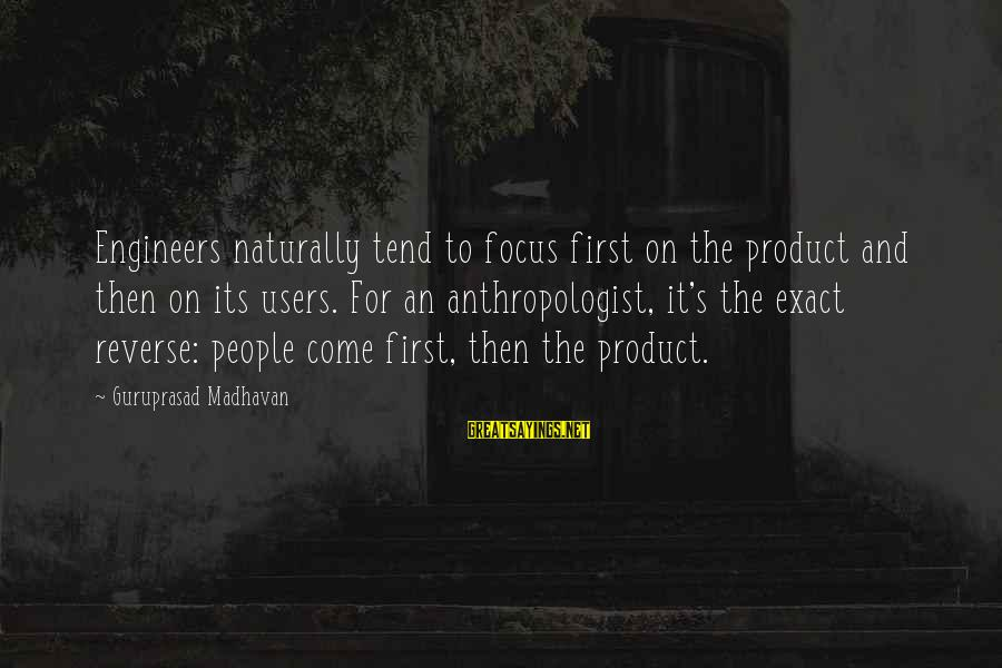 Anthropologist Sayings By Guruprasad Madhavan: Engineers naturally tend to focus first on the product and then on its users. For