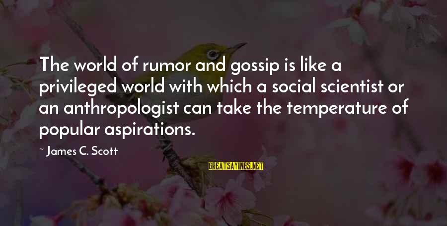Anthropologist Sayings By James C. Scott: The world of rumor and gossip is like a privileged world with which a social